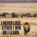 I never lose either i win or I learn